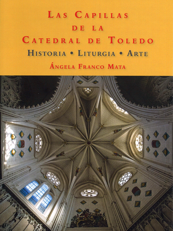 Las capillas de la Catedral de Toledo : Historia, liturgia y arte