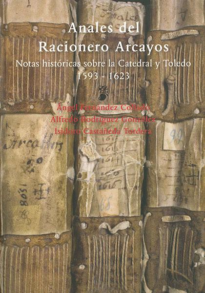 Anales del racionero Arcayos : Notas históricas sobre la Catedral y Toledo (1593-1623)