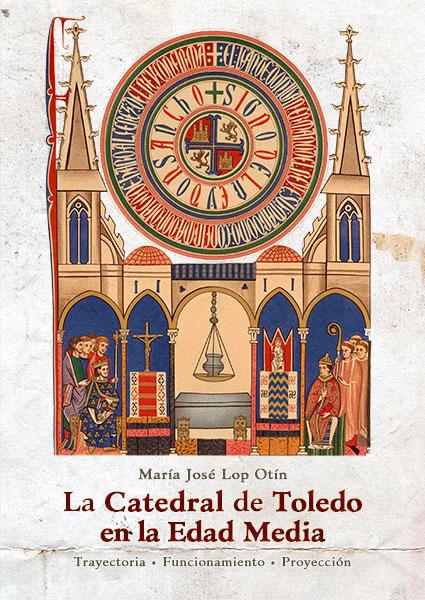 La Catedral de Toledo en la Edad Media : Trayectoria, funcionamiento, proyección